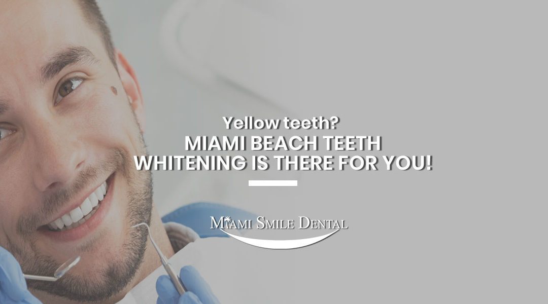 Yellow teeth?  Miami Beach Teeth Whitening is There For You!